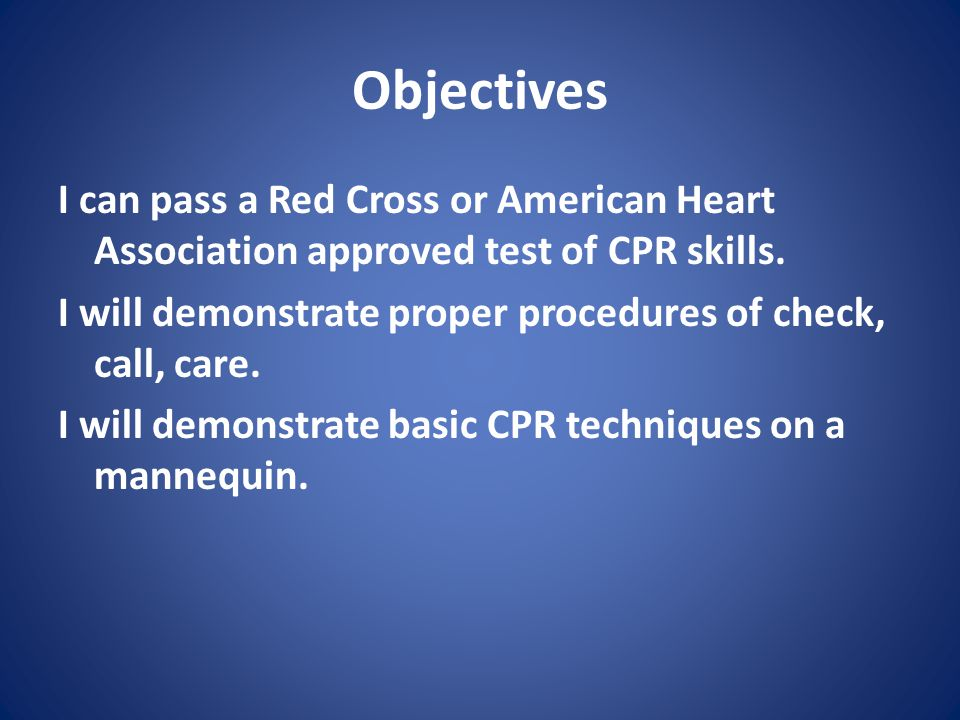 Objectives I can pass a Red Cross or American Heart Association approved test of CPR skills.
