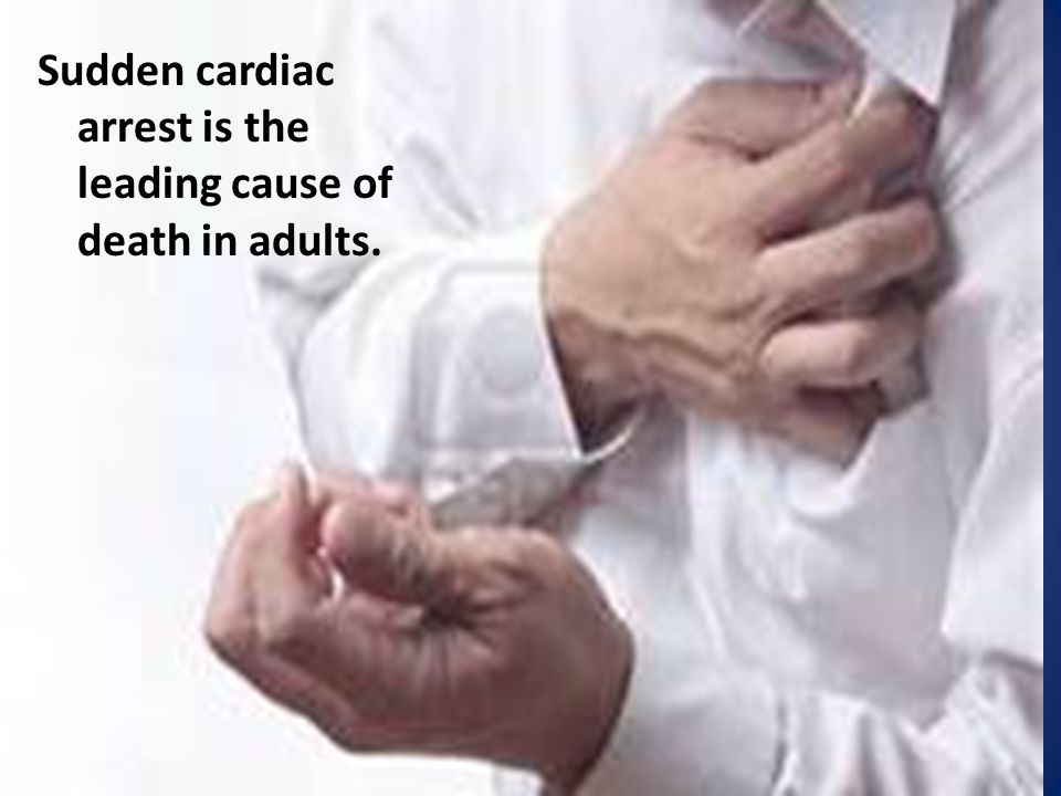 Sudden cardiac arrest is the leading cause of death in adults.