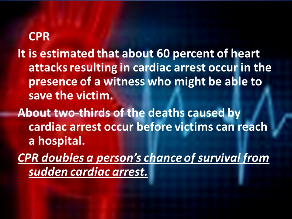 CPR It is estimated that about 60 percent of heart attacks resulting in cardiac arrest occur in the presence of a witness who might be able to save the victim.