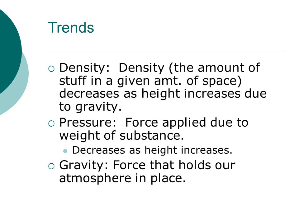 Trends Density: Density (the amount of stuff in a given amt. of space) decreases as height increases due to gravity.