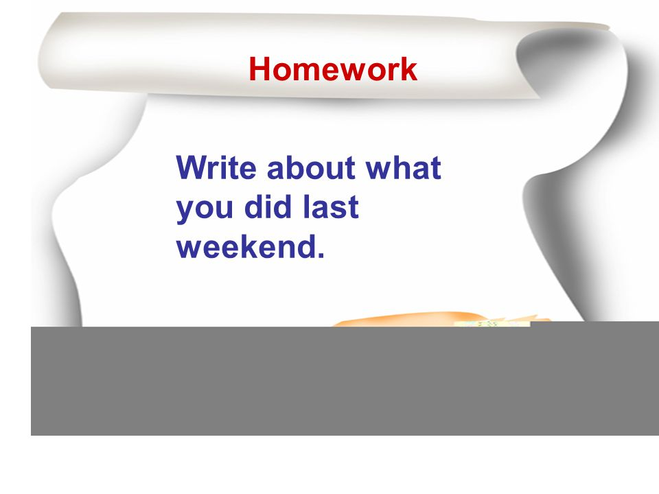 Homework Write about what you did last weekend.