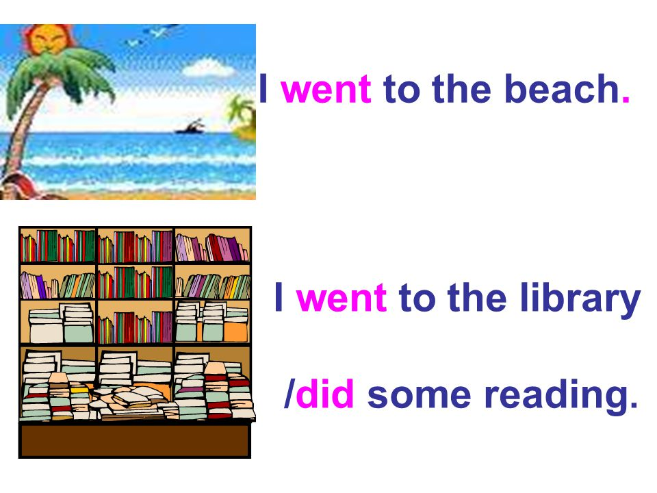 I went to the beach. I went to the library /did some reading.