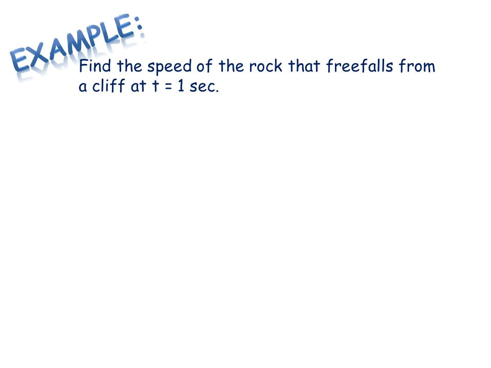 Example: Find the speed of the rock that freefalls from a cliff at t = 1 sec.