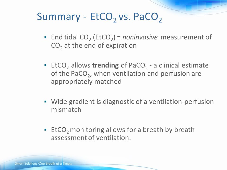 Summary - EtCO2 vs. PaCO2 End tidal CO2 (EtCO2) = noninvasive measurement of CO2 at the end of expiration.