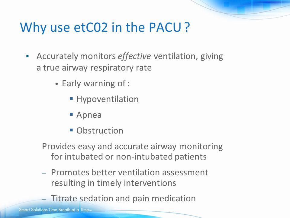 Why use etC02 in the PACU Accurately monitors effective ventilation, giving a true airway respiratory rate.