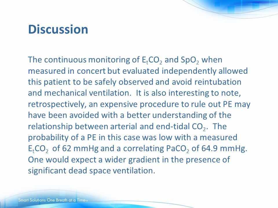 Discussion The continuous monitoring of EtCO2 and SpO2 when measured in concert but evaluated independently allowed this patient to be safely observed and avoid reintubation and mechanical ventilation.