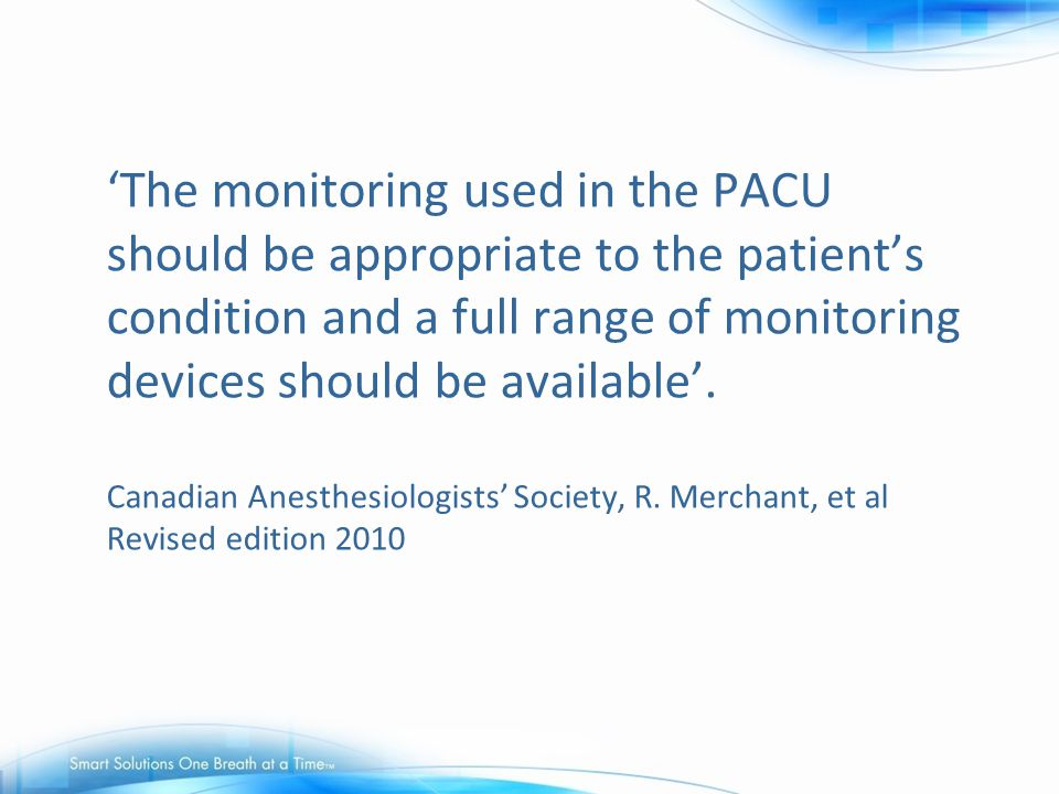 'The monitoring used in the PACU should be appropriate to the patient's condition and a full range of monitoring devices should be available'.