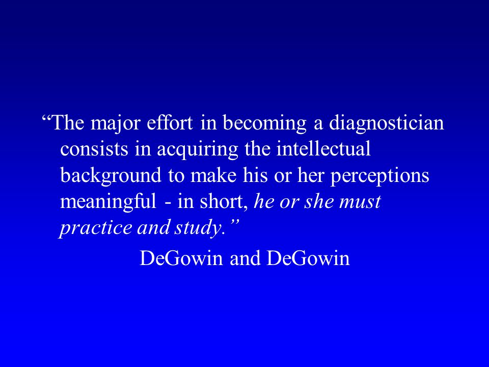 The major effort in becoming a diagnostician consists in acquiring the intellectual background to make his or her perceptions meaningful - in short, he or she must practice and study.