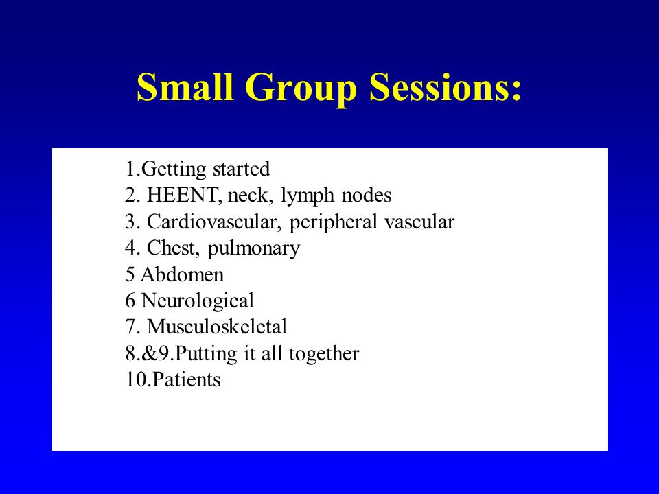 Small Group Sessions: 1.Getting started 2. HEENT, neck, lymph nodes