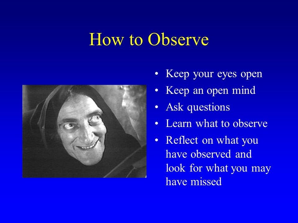 How to Observe Keep your eyes open Keep an open mind Ask questions
