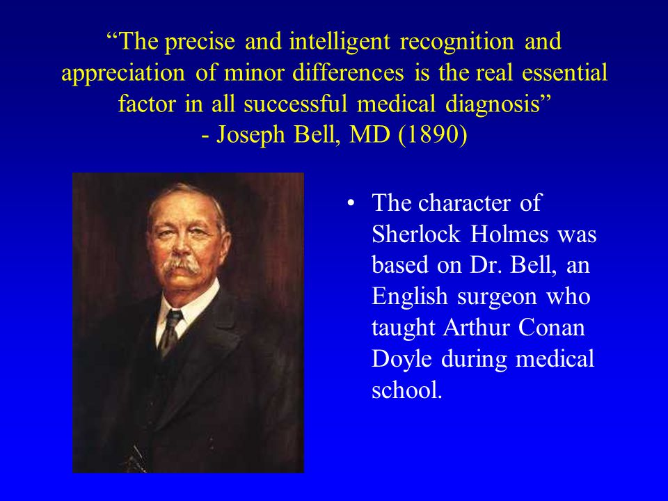 The precise and intelligent recognition and appreciation of minor differences is the real essential factor in all successful medical diagnosis - Joseph Bell, MD (1890)
