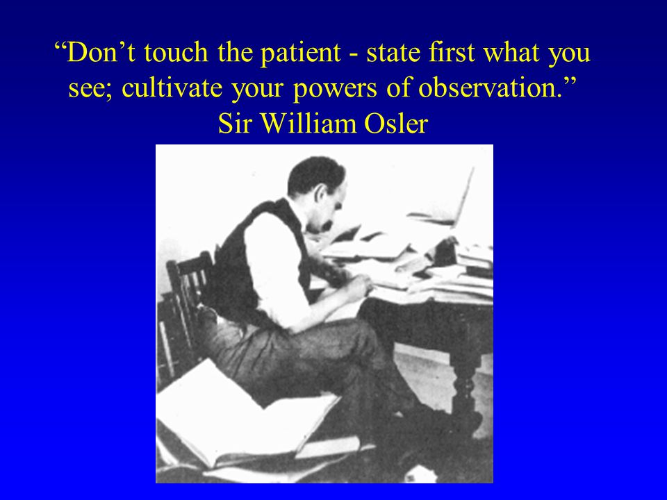 Don't touch the patient - state first what you see; cultivate your powers of observation. Sir William Osler