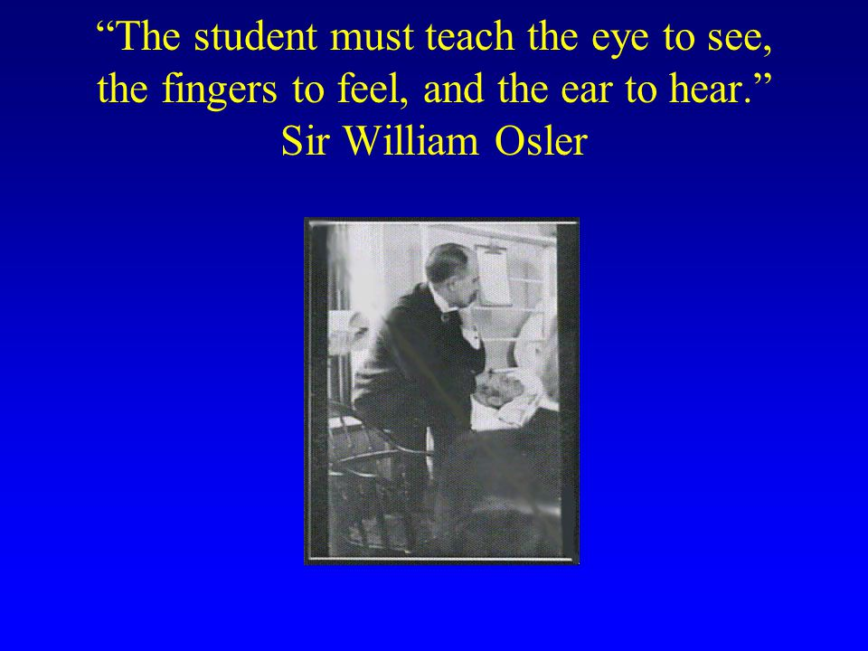 The student must teach the eye to see, the fingers to feel, and the ear to hear. Sir William Osler