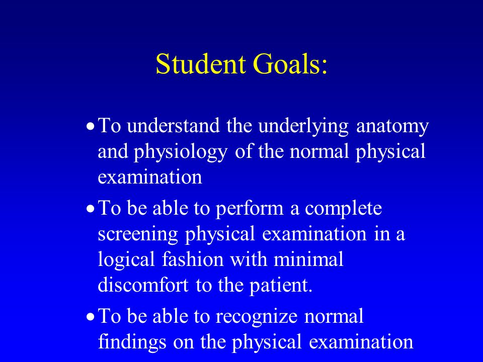 Student Goals: To understand the underlying anatomy and physiology of the normal physical examination.