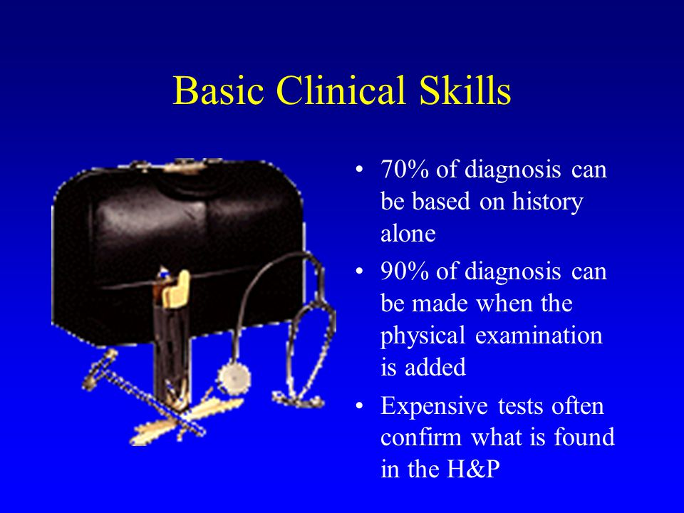 Basic Clinical Skills 70% of diagnosis can be based on history alone