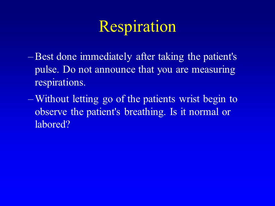 Respiration Best done immediately after taking the patient s pulse. Do not announce that you are measuring respirations.