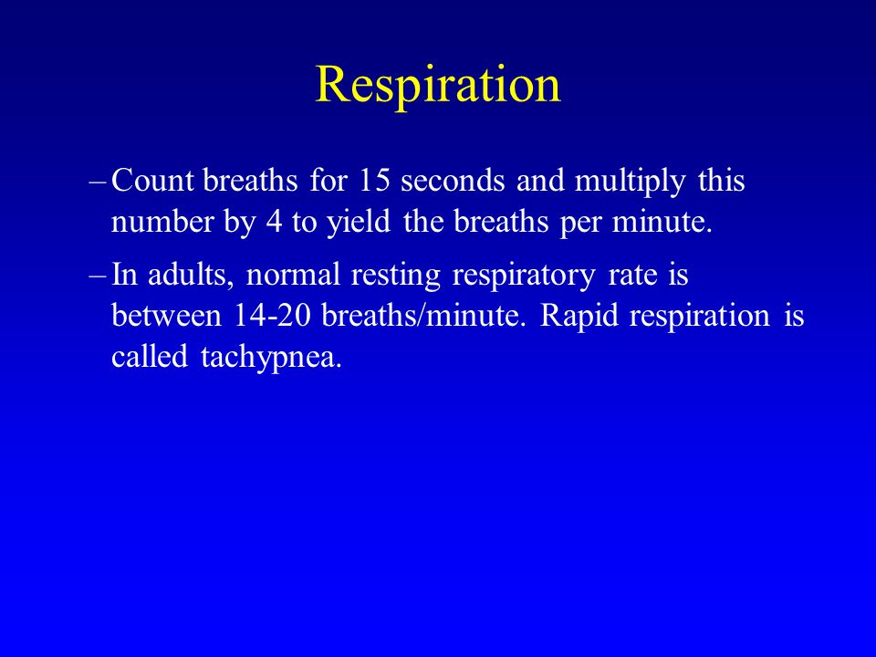 Respiration Count breaths for 15 seconds and multiply this number by 4 to yield the breaths per minute.