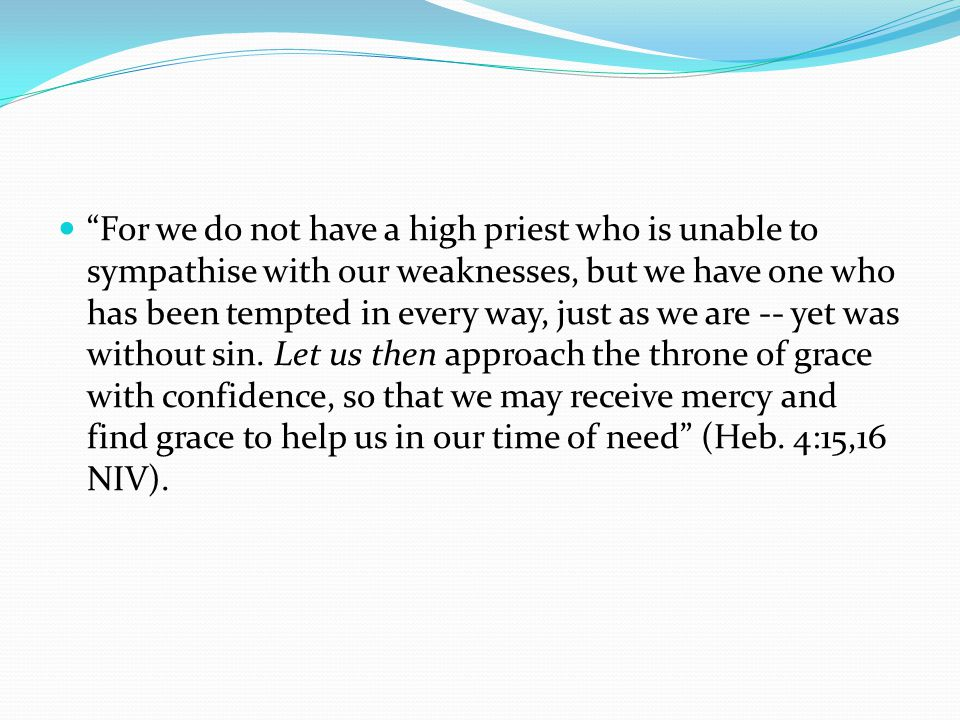 For we do not have a high priest who is unable to sympathise with our weaknesses, but we have one who has been tempted in every way, just as we are -- yet was without sin.