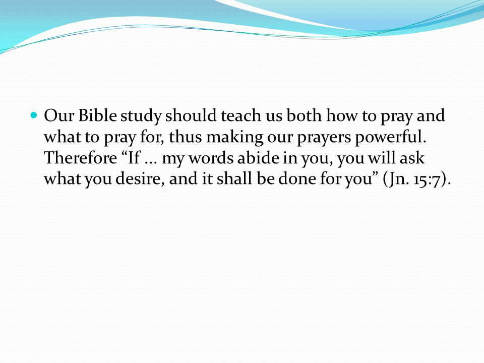 Our Bible study should teach us both how to pray and what to pray for, thus making our prayers powerful.