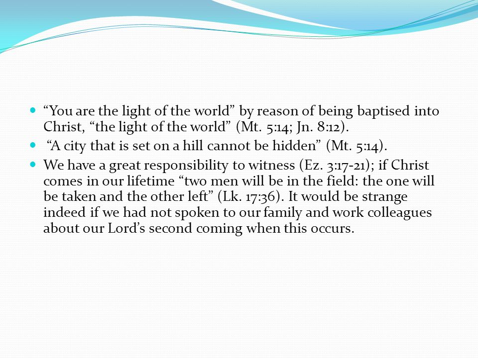 You are the light of the world by reason of being baptised into Christ, the light of the world (Mt. 5:14; Jn. 8:12).