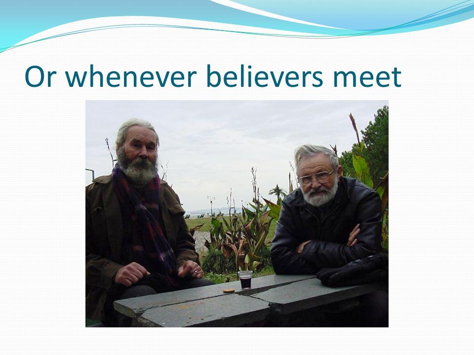 Or whenever believers meet
