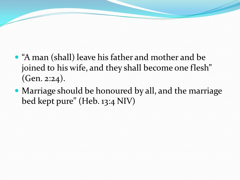 A man (shall) leave his father and mother and be joined to his wife, and they shall become one flesh (Gen. 2:24).