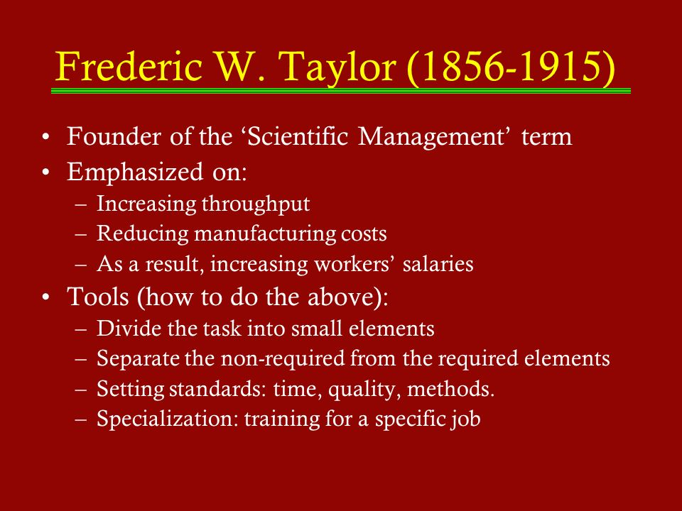 Frederic W. Taylor (1856-1915) Founder of the 'Scientific Management' term. Emphasized on: Increasing throughput.