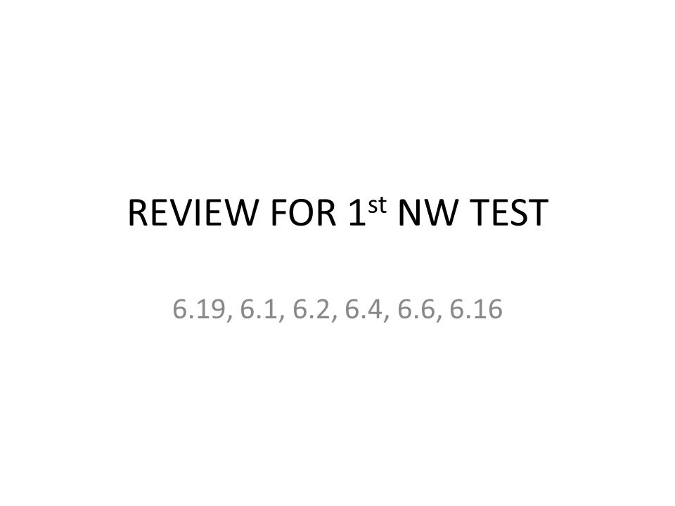 REVIEW FOR 1st NW TEST 6.19, 6.1, 6.2, 6.4, 6.6, 6.16