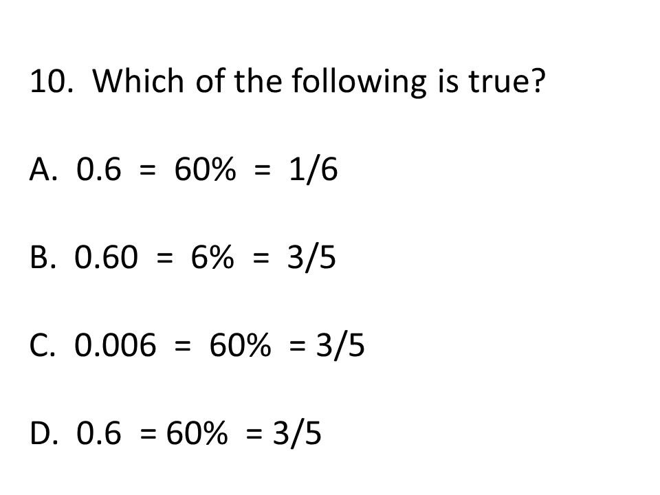 10. Which of the following is true. A. 0.6 = 60% = 1/6 B.