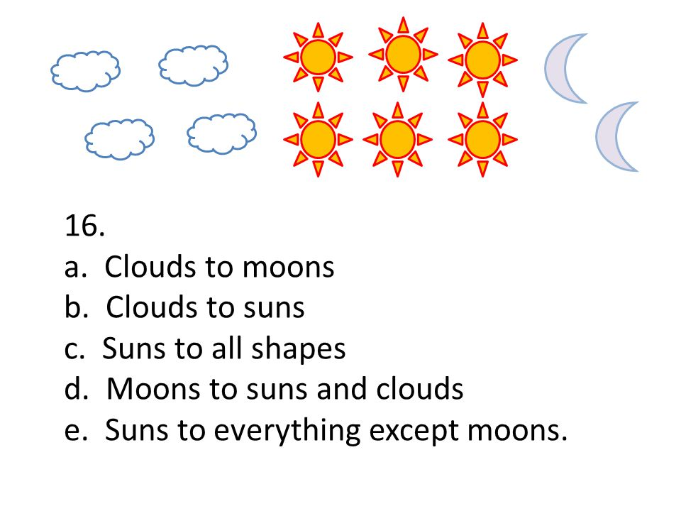 16. a. Clouds to moons b. Clouds to suns c. Suns to all shapes d.