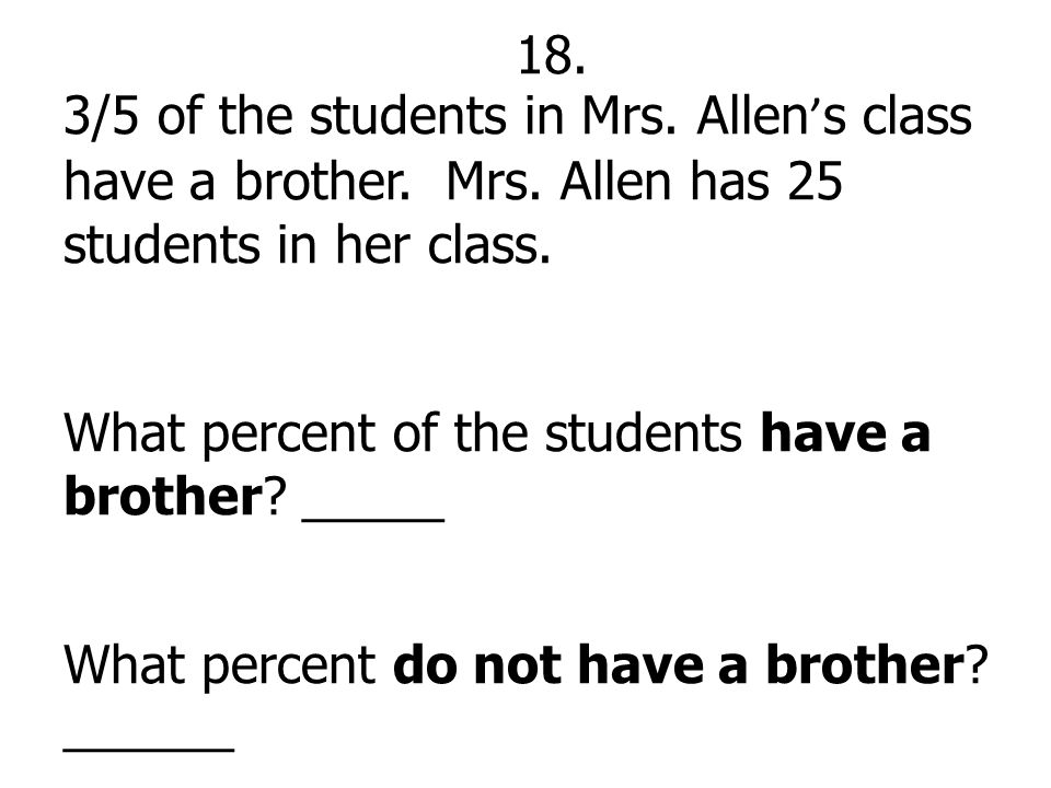 18. 3/5 of the students in Mrs. Allen's class have a brother. Mrs. Allen has 25 students in her class.