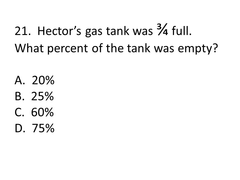 21. Hector's gas tank was ¾ full. What percent of the tank was empty A. 20% B. 25% C. 60% D. 75%