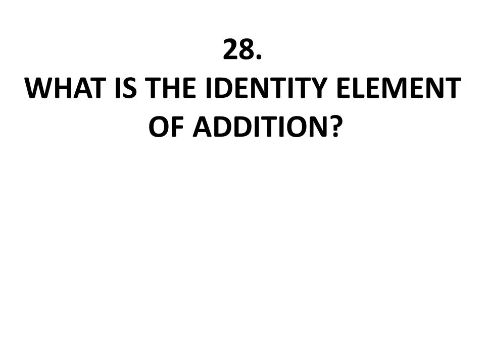 28. What is the identity element of addition