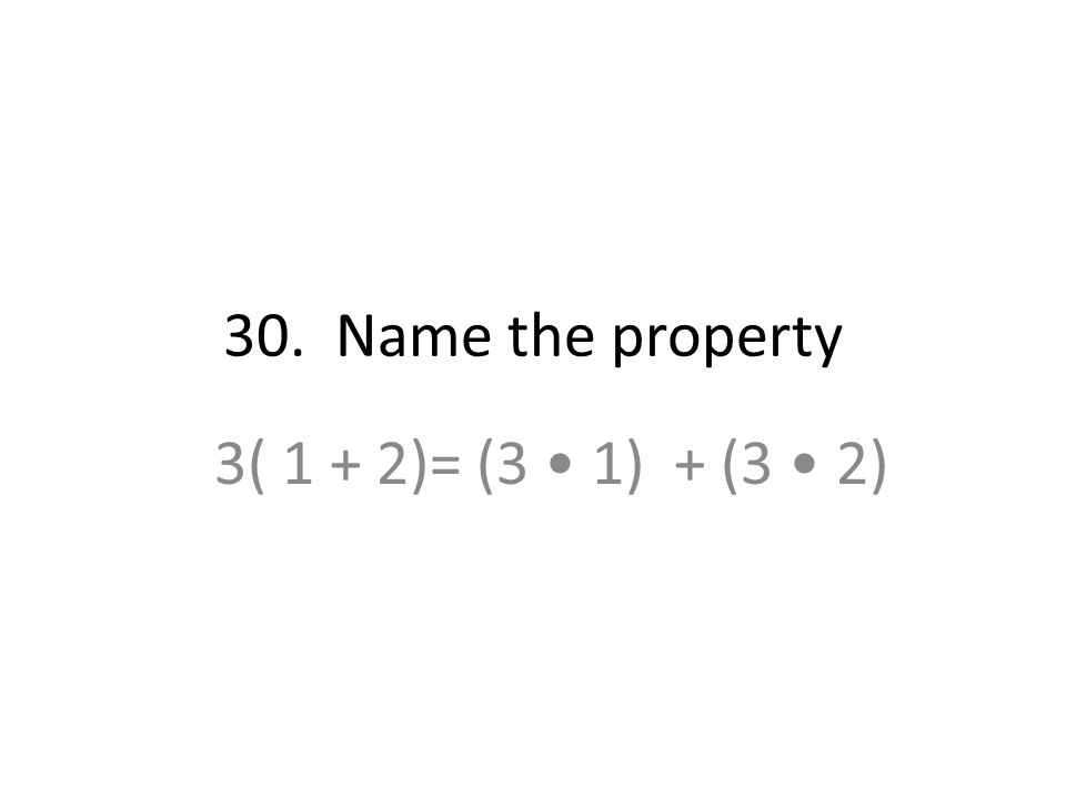 30. Name the property 3( 1 + 2)= (3 • 1) + (3 • 2)