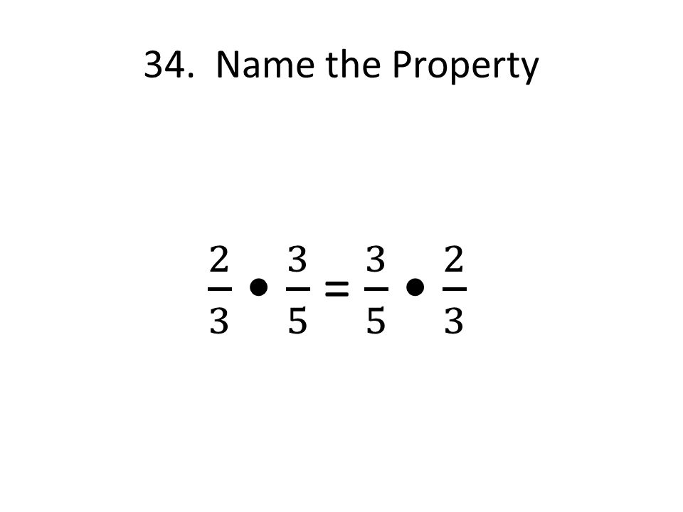34. Name the Property 2 3 • 3 5 = 3 5 • 2 3