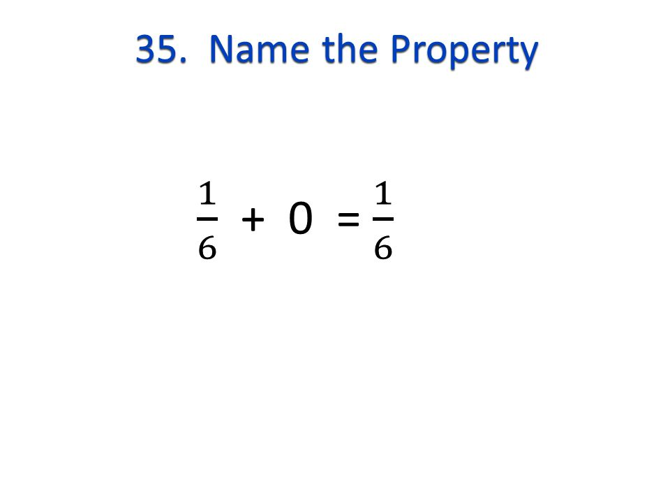35. Name the Property 1 6 + 0 = 1 6