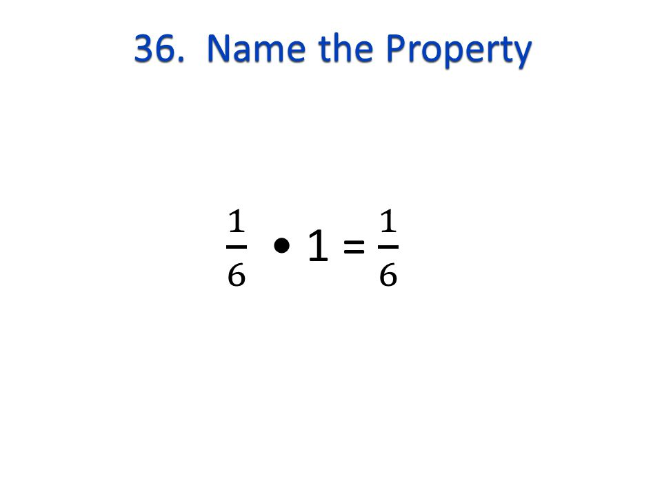 36. Name the Property 1 6 • 1 = 1 6