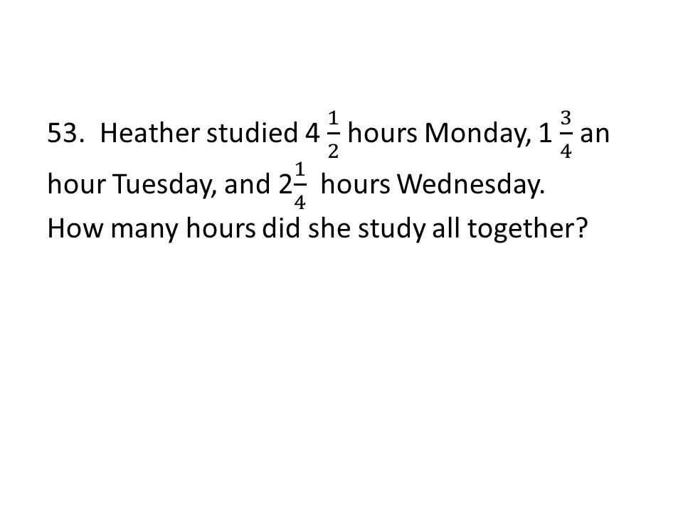 53. Heather studied 4 1 2 hours Monday, 1 3 4 an hour Tuesday, and 2 1 4 hours Wednesday.