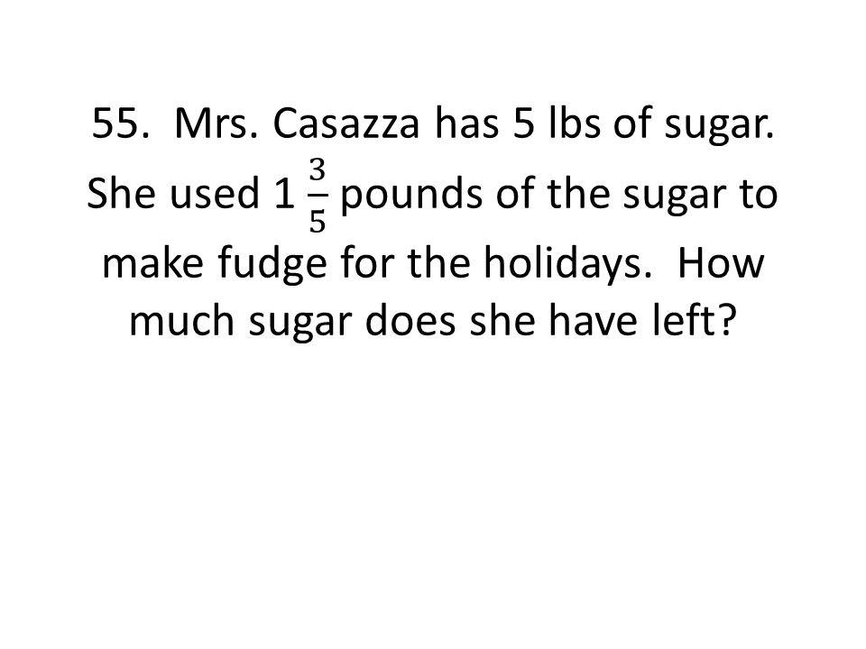 55. Mrs. Casazza has 5 lbs of sugar