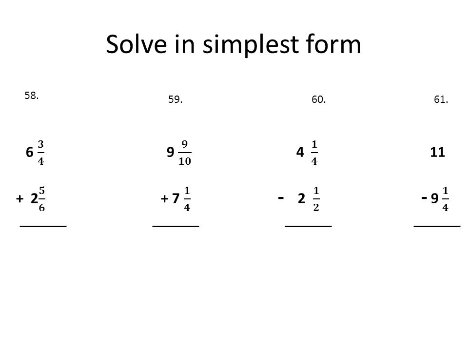 Solve in simplest form + 2 𝟓 𝟔 + 7 𝟏 𝟒 - 2 𝟏 𝟐 - 9 𝟏 𝟒 58. 59. 60. 61.