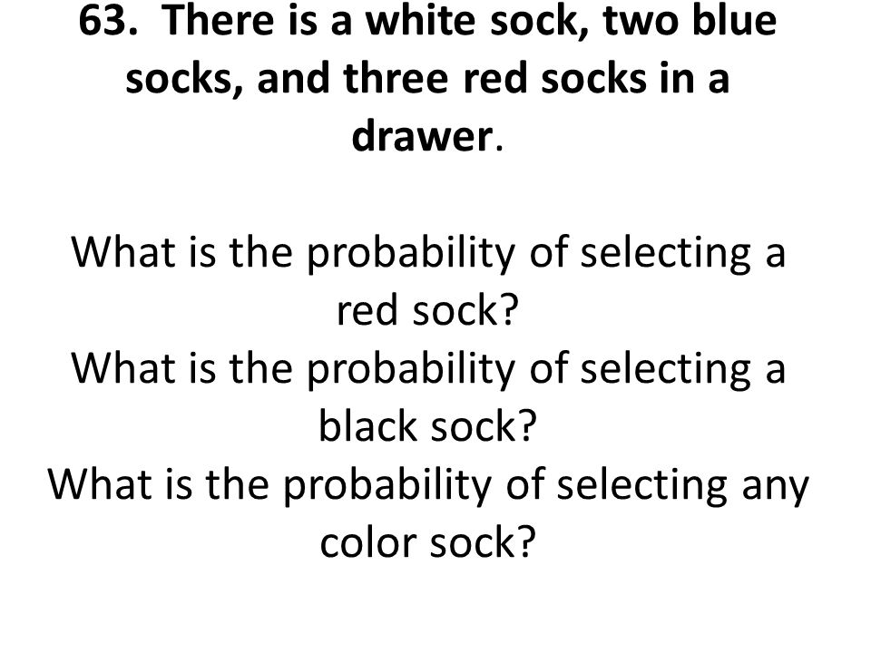 63. There is a white sock, two blue socks, and three red socks in a drawer.