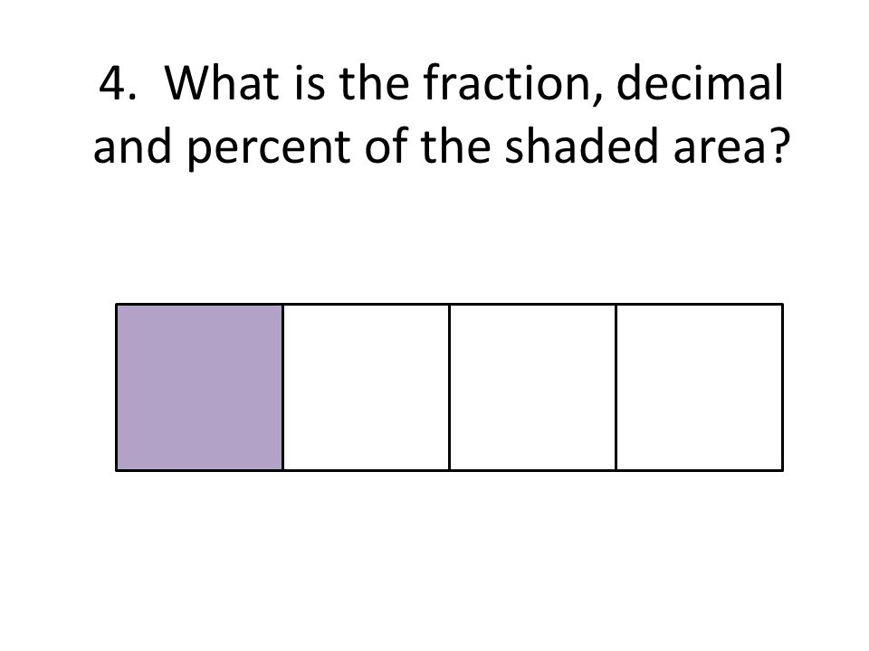 4. What is the fraction, decimal and percent of the shaded area