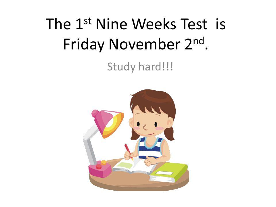 The 1st Nine Weeks Test is Friday November 2nd.