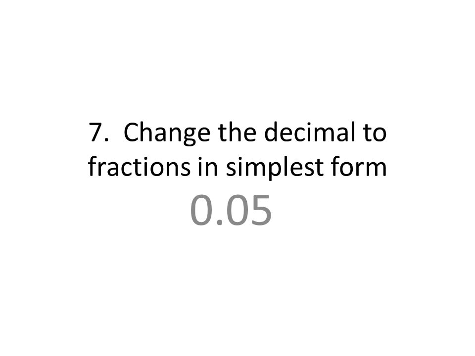 7. Change the decimal to fractions in simplest form