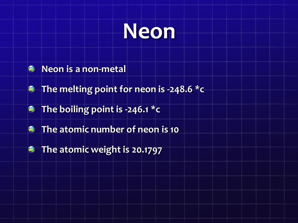 Neon Neon is a non-metal The melting point for neon is -248.6 *c