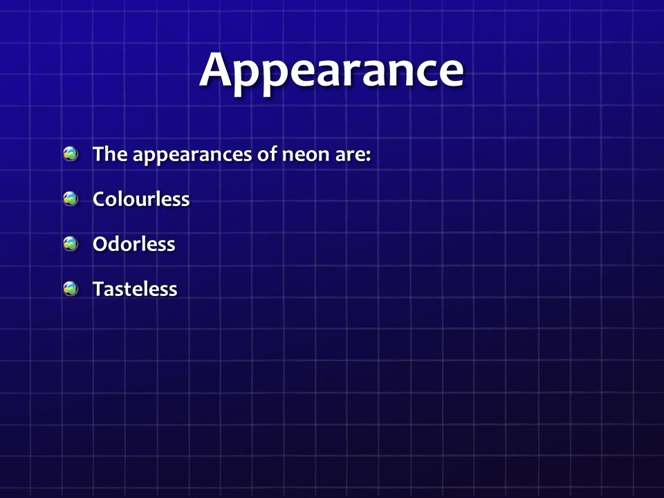 Appearance The appearances of neon are: Colourless Odorless Tasteless