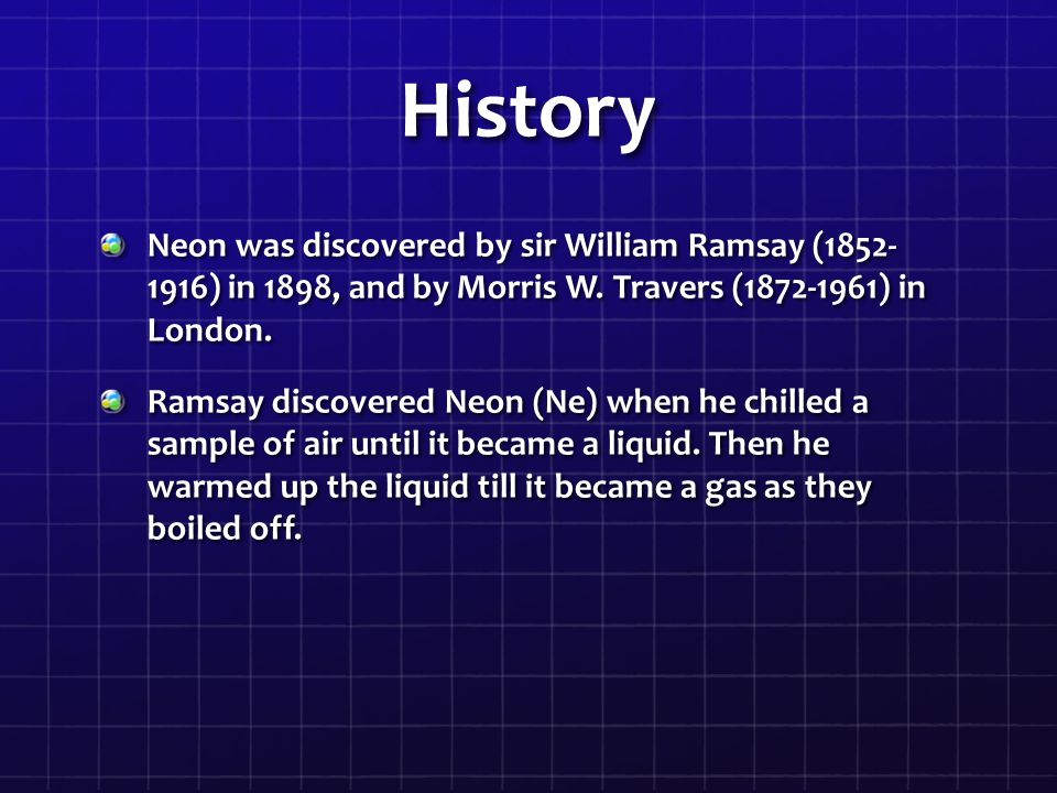 History Neon was discovered by sir William Ramsay (1852- 1916) in 1898, and by Morris W. Travers (1872-1961) in London.