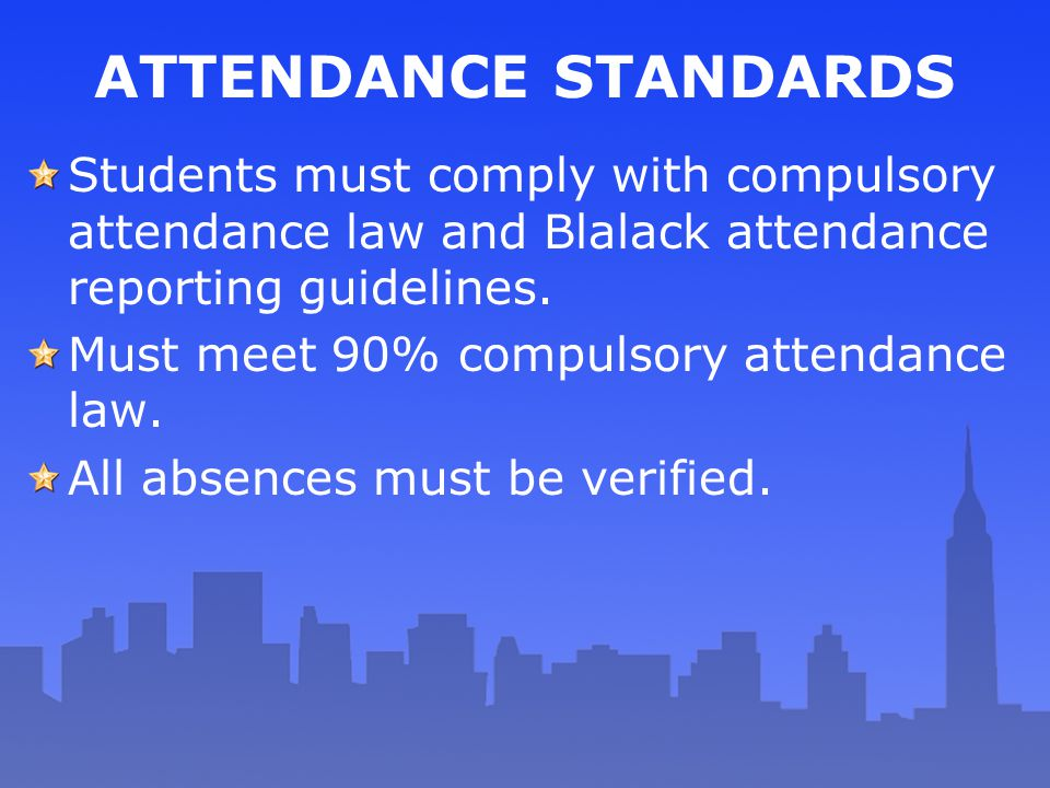 ATTENDANCE STANDARDS Students must comply with compulsory attendance law and Blalack attendance reporting guidelines.