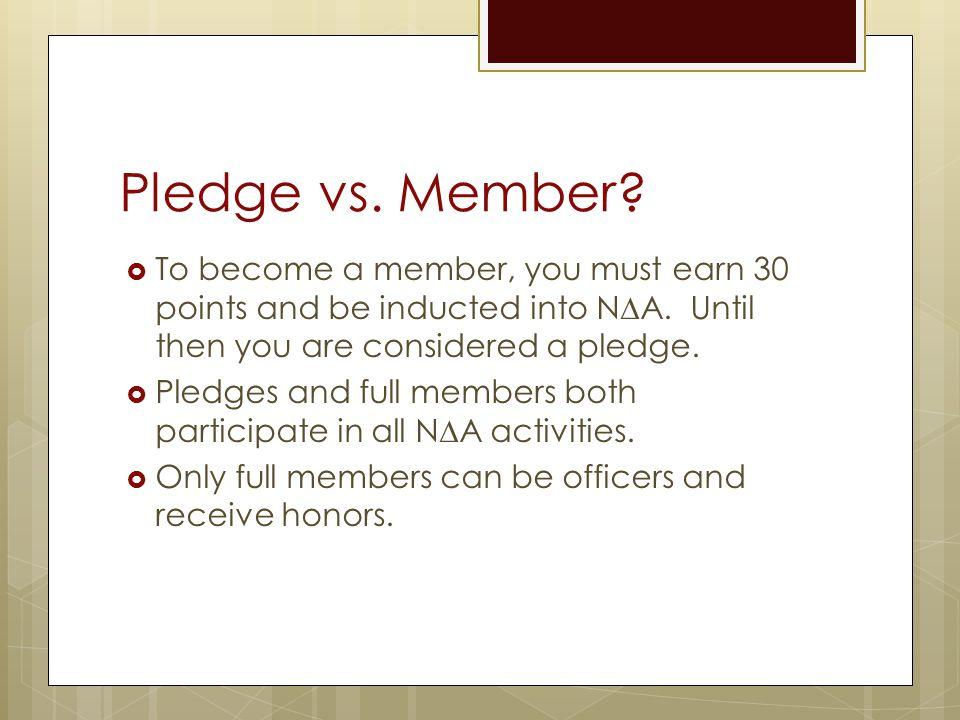 Pledge vs. Member To become a member, you must earn 30 points and be inducted into N∆A. Until then you are considered a pledge.