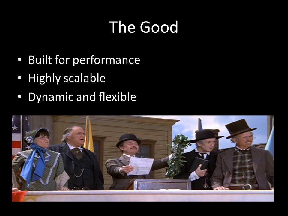 The Good Built for performance Highly scalable Dynamic and flexible